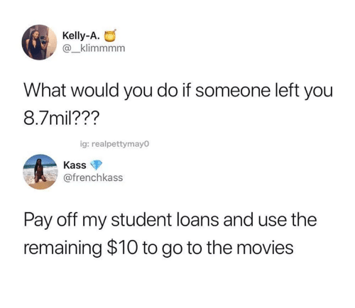 Movies, Loans, and Student Loans: Kelly-A.  @_klimmmm  What would you do if someone left you  8.7mil???  ig: realpettymayo  Kass  @frenchkass  Pay off my student loans and use the  remaining $10 to go to the movies