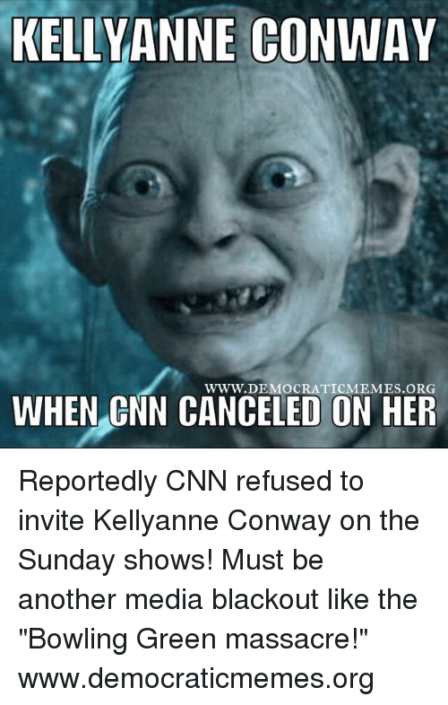 """kelli: KELLY ANNE CONWAY  WWW. DEMOCRATIC MEMES ORG  WHEN CNN CANCELED ON HER Reportedly CNN refused to invite Kellyanne Conway on the Sunday shows! Must be another media blackout like the """"Bowling Green massacre!"""" www.democraticmemes.org"""