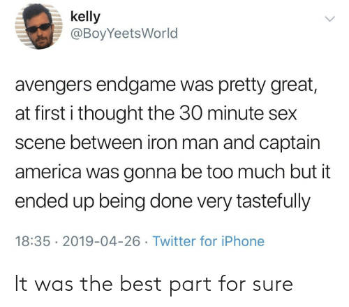 America, Iphone, and Iron Man: kelly  @BoyYeetsWorld  avengers endgame was pretty great,  at first i thought the 30 minute sex  scene between iron man and captain  america was gonna be too much but it  ended up being done very tastefully  18:35 2019-04-26 Twitter for iPhone It was the best part for sure