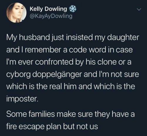 Clone: Kelly Dowling  @KayAyDowling  My husband just insisted my daughter  and I remember a code word in case  I'm ever confronted by his clone or a  cyborg doppelgänger and I'm not sure  which is the real him and which is the  imposter.  Some families make sure they have a  fire escape plan but not us
