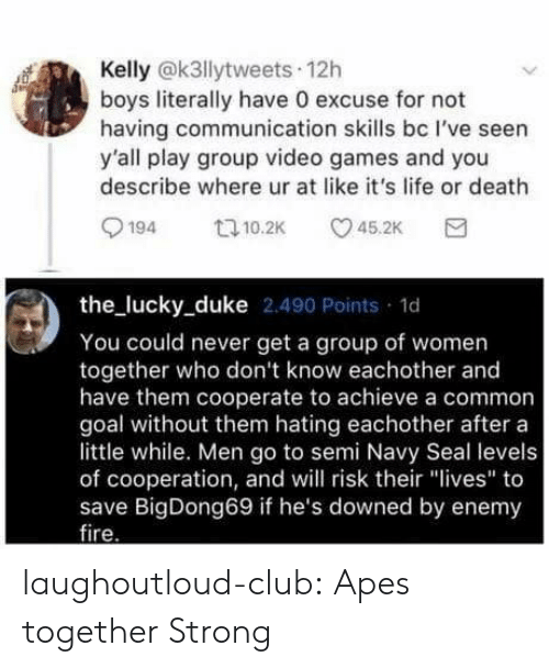 "ire: Kelly @k3llytweets 12h  boys literally have 0 excuse for not  having communication skills bc I've seen  y'all play group video games and you  describe where ur at like it's life or death  194 10.2 5.2K  the lucky_duke 2.490 Points 1d  You could never get a group of women  together who don't know eachother and  have them cooperate to achieve a common  goal without them hating eachother after a  little while. Men go to semi Navy Seal levels  of cooperation, and will risk their ""lives"" to  save BigDong69 if he's downed by enemy  ire laughoutloud-club:  Apes together Strong"