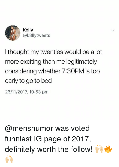 Definitely, Memes, and Thought: Kelly  @k3llytweets  l thought my twenties would be a lot  more exciting than me legitimately  considering whether 7:30PM is too  early to go to bed  26/11/2017, 10:53 pm @menshumor was voted funniest IG page of 2017, definitely worth the follow! 🙌🏼🔥🙌🏼