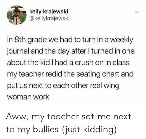 Bullies: kelly krajewski  @kellykrajewski  In 8th grade we had to turn ina weekly  journal and the day after I turned in one  about the kid I had a crush on in class  my teacher redid the seating chart and  put us next to each other real wing  woman work Aww, my teacher sat me next to my bullies (just kidding)