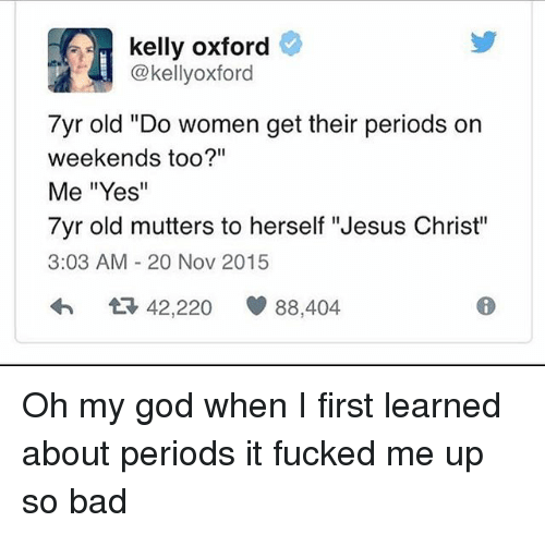 "kelly oxford: kelly oxford  @kellyoxford  7yr old ""Do women get their periods on  weekends too?""  Me ""Yes""  7yr old mutters to herself ""Jesus Christ""  3:03 AM 20 Nov 2015  42,220  88,404 Oh my god when I first learned about periods it fucked me up so bad"