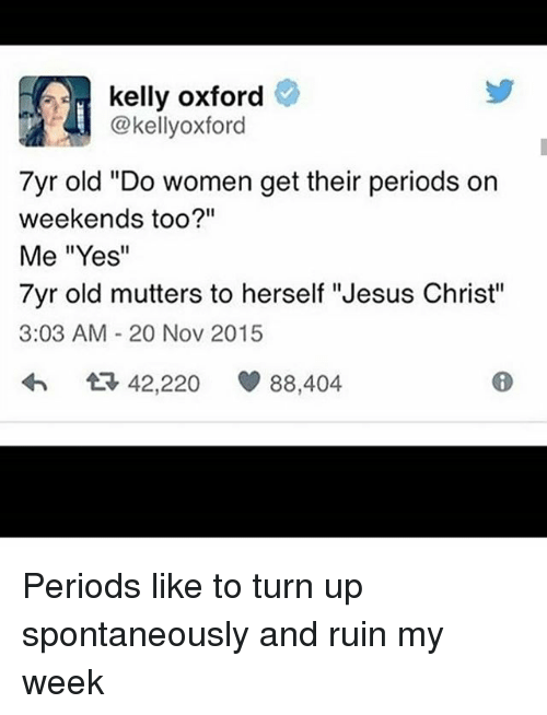 """kelly oxford: kelly oxford  @kellyoxford  7yr old """"Do women get their periods on  weekends too?""""  Me """"Yes""""  7yr old mutters to herself """"Jesus Christ""""  3:03 AM 20 Nov 2015  42,220  88,404 Periods like to turn up spontaneously and ruin my week"""