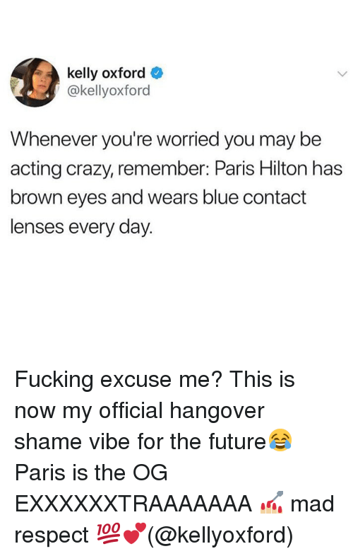 kelly oxford: kelly oxford  @kellyoxford  Whenever you're worried you may be  acting crazy, remember: Paris Hilton has  brown eyes and wears blue contact  lenses every day Fucking excuse me? This is now my official hangover shame vibe for the future😂 Paris is the OG EXXXXXXTRAAAAAAA 💅🏼 mad respect 💯💕(@kellyoxford)