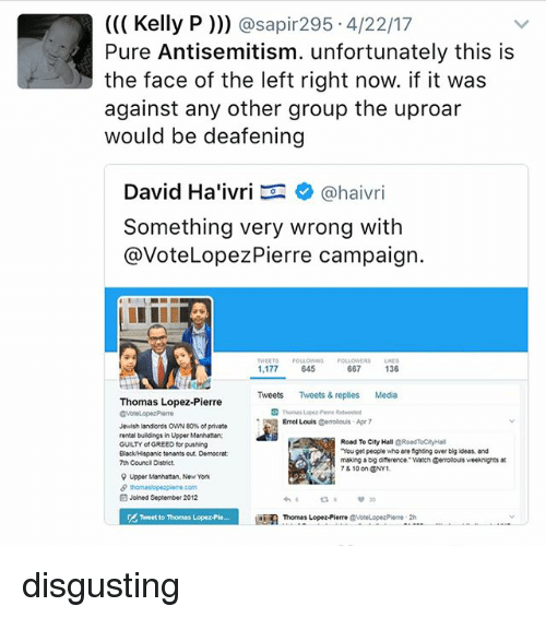 """Diference: Kelly P  asap 295 4/22/17  Pure Antisemitism. unfortunately this is  the face of the left right now. if it was  against any other group the uproar  would be deafening  David Ha'ivri  Ca haivri  something very wrong with  @Vote Lopez Pierre campaign.  TWEETS  URES  1,177  645  667  136  Tweets Tweets & replies Media  Thomas Lopez-Pierre  p Errol Louis  Gerolouis Apr 7  Jewish landlords OWN 80 of private  rental buildings in Upper Manhattan  Road To City Hall  cRoadTocayHal  GUILTY of GREED for pushing  """"You get people who are fighting over big ideas and  Black Hispanic tenants out Domocrat:  making a big diference Watch Genrolouisweeknights  7th Count District.  78 10 on ONY1  9 Upper Manhattan, New York  Joined September 2012  Thomas Lopez-Pierre disgusting"""