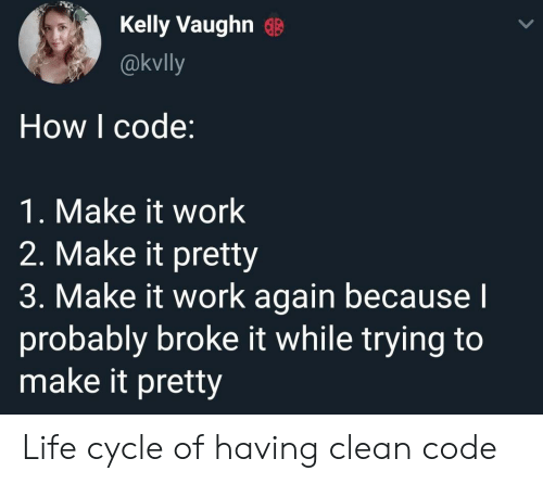 Vaughn: Kelly Vaughn G  @kvlly  How I code:  1. Make it work  2. Make it pretty  3. Make it work again becausel  probably broke it while trying to  make it pretty Life cycle of having clean code