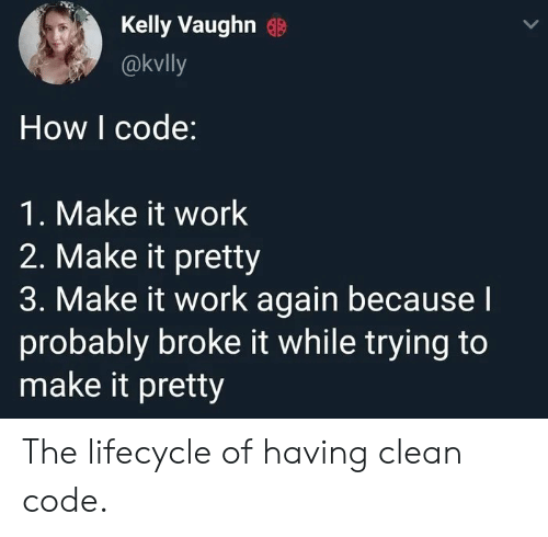 Vaughn: Kelly Vaughn  @kvlly  How I code:  1. Make it work  2. Make it pretty  3. Make it work again becausel  probably broke it while trying to  make it pretty The lifecycle of having clean code.