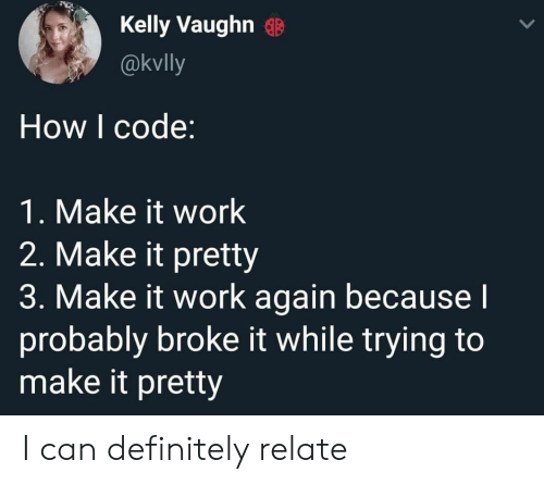 Definitely, Work, and How: Kelly Vaughn  @kvlly  How I code:  1. Make it work  2. Make it pretty  3. Make it work again becausel  probably broke it while trying to  make it pretty I can definitely relate