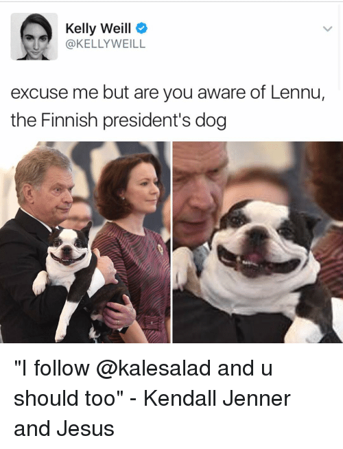 """kelli: Kelly Weill  KELLY WEILL  excuse me but are you aware of Lennu,  the Finnish president's dog """"I follow @kalesalad and u should too"""" - Kendall Jenner and Jesus"""