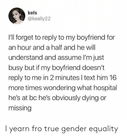 Dank, True, and Hospital: kels  @keally22  I'l forget to reply to my boyfriend for  an hour and a half and he will  understand and assume I'm just  busy but if my boyfriend doesn't  reply to me in 2 minutes I text him 16  more times wondering what hospital  he's at bc he's obviously dying or  missing I yearn fro true gender equality