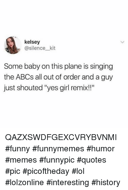 "Funny, Lol, and Memes: kelsey  asilence_ kit  Some baby on this plane is singing  the ABCs all out of order and a guy  just shouted ""yes girl remix!!"" QAZXSWDFGEXCVRYBVNMI #funny #funnymemes #humor #memes #funnypic #quotes #pic #picoftheday #lol #lolzonline #interesting #history"