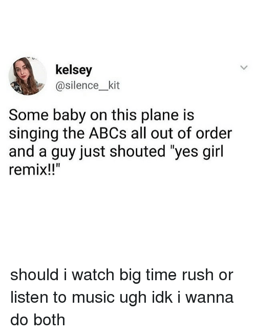 """Big Time Rush: kelsey  @silence kit  Some baby on this plane is  singing the ABCs all out of order  and a guy just shouted """"yes girl  remix!!"""" should i watch big time rush or listen to music ugh idk i wanna do both"""