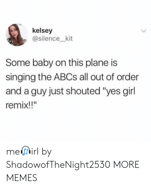 "Dank, Memes, and Singing: kelsey  @silence_kit  Some baby on this plane is  singing the ABCS all out of order  and a guy just shouted ""yes girl  remix!!"" me?irl by ShadowofTheNight2530 MORE MEMES"