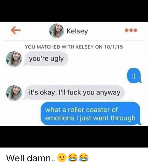 Rollers: Kelsey  YOU MATCHED WITH KELSEY ON 10/1/15  you're ugly  it's okay. I'll fuck you anyway  what a roller coaster of  emotions I just went through Well damn..😕😂😂