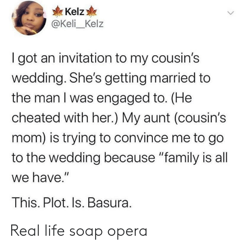"Convince: Kelz  @Keli_Kelz  I got an invitation to my cousin's  wedding. She's getting married to  the man I was engaged to. (He  cheated with her.) My aunt (cousin's  mom) is trying to convince me to go  to the wedding because ""family is all  we have.""  This. Plot. Is. Basura. Real life soap opera"