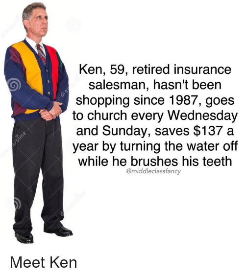 fanciness: Ken, 59, retired insurance  salesman, hasn't been  shopping since 1987, goes  to church every Wednesday  and Sunday, saves $137 a  year by turning the water off  While he brushes his teeth  @middle class fancy Meet Ken