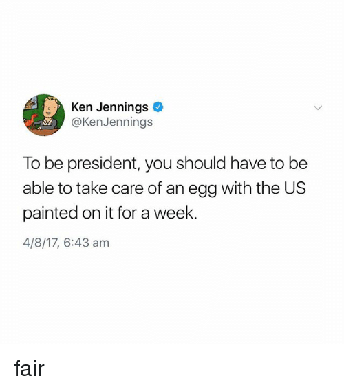 kenning: Ken Jennings  @KenJennings  To be president, you should have to be  able to take care of an egg with the US  painted on it for a week.  4/8/17, 6:43 am fair