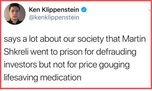 Price Gouging: Ken Klippenstein *  @kenklippenstein  says a lot about our society that Martin  Shkreli went to prison for defrauding  investors but not for price gouging  lifesaving medication