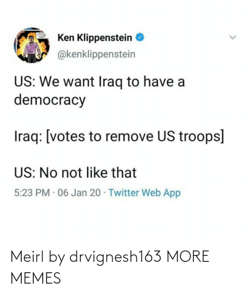 Ken: Ken Klippenstein  @kenklippenstein  US: We want Iraq to have a  democracy  Iraq: [votes to remove US troops]  US: No not like that  5:23 PM · 06 Jan 20 · Twitter Web App Meirl by drvignesh163 MORE MEMES
