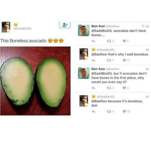 Ken: Ken-kun @Baeflow  1d  @SaddBoiDL  @SaddBoiiDL avocados don't have  bones..  This Boneless avocado  175  @SaddBoiiDL  1d  @Baeflow that's why I said boneless  12  Ken-kun @Baeflow  1d  @SaddBoiiDL but if avocados don't  have bones in the first place, why  would you even say it?  134  @SaddBoiDL  1d  @Baeflow because it's boneless,  duh  t7 4  10