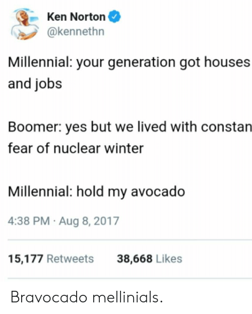norton: Ken Norton  @kennethn  Millennial: your generation got houses  and jobs  Boomer: yes but we lived with constan  fear of nuclear winter  Millennial: hold my avocado  4:38 PM Aug 8, 2017  15,177 Retweets  38,668 Likes Bravocado mellinials.