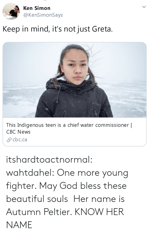 Ken: Ken Simon  @KenSimonSays  Keep in mind, it's not just Greta  This Indigenous teen is a chief water commissioner |  CBC News  cbc.ca itshardtoactnormal: wahtdahel:   One more young fighter. May God bless these beautiful souls   Her name is Autumn Peltier. KNOW HER NAME