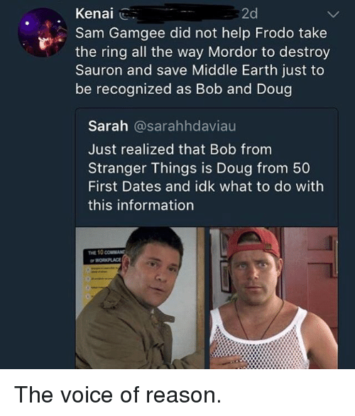 middle earth: Kenal ..  2d  Sam Gamgee did not help Frodo take  the ring all the way Mordor to destroy  Sauron and save Middle Earth just to  be recognized as Bob and Doug  Sarah @sarahhdaviau  Just realized that Bob from  Stranger Things is Doug from 50  First Dates and idk what to do with  this information  THE 10 coUMAN The voice of reason.