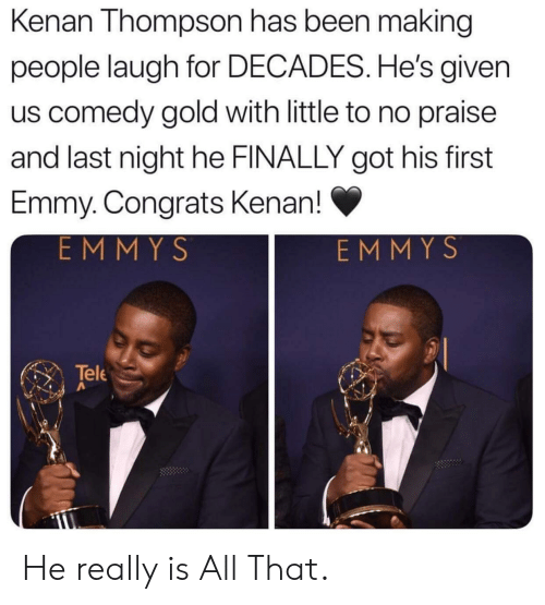 congrats: Kenan Thompson has been making  people laugh for DECADES. He's given  us comedy gold with little to no praise  and last night he FINALLY got his first  Emmy. Congrats Kenan!  EMMYS  EMMYS  Tele He really is All That.