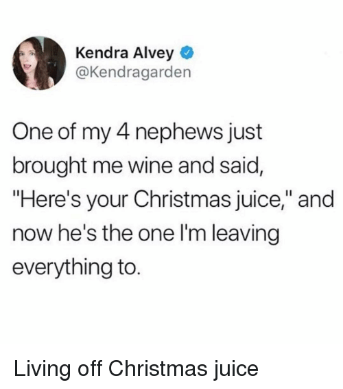 "Christmas, Juice, and Wine: Kendra Alvey  @Kendragarden  One of my 4 nephews just  brought me wine and said,  ""Here's your Christmas juice,"" and  now he's the one l'm leaving  everything to. Living off Christmas juice"