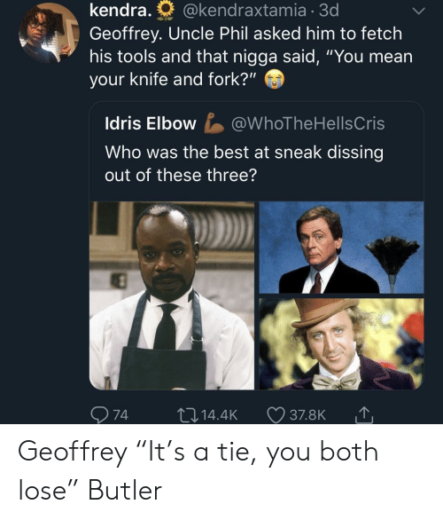 "That Nigga: kendra.  @kendraxtamia  3d  Geoffrey. Uncle Phil asked him to fetch  his tools and that nigga said, ""You mean  your knife and fork?""  ldris Elbow@WhoTheHellsCris  Who was the best at sneak dissing  out of these three?  974  14.4K 37.8KT Geoffrey ""It's a tie, you both lose"" Butler"