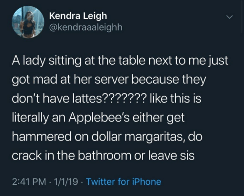 Iphone, Twitter, and Applebee's: Kendra Leigh  @kendraaaleighh  A lady sitting at the table next to me just  got mad at her server because they  don't have lattes??????? like this is  literally an Applebee's either get  hammered on dollar margaritas, do  crack in the bathroom or leave sis  2:41 PM .1/1/19 Twitter for iPhone