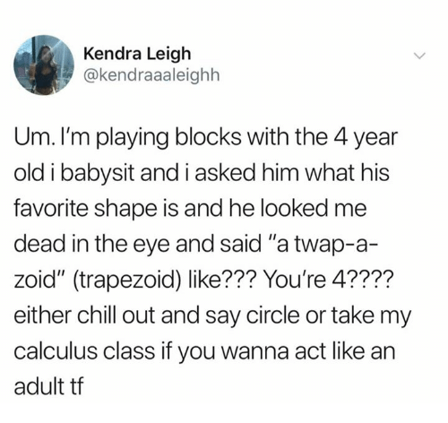 """Chill, Dank, and Old: Kendra Leigh  @kendraaaleighh  Um. I'm playing blocks with the 4 year  old i babysit and i asked him what his  favorite shape is and he looked me  dead in the eye and said """"a twap-a-  zoid"""" (trapezoid) like??? You're 4????  either chill out and say circle or take my  calculus class if you wanna act like an  adult tf"""