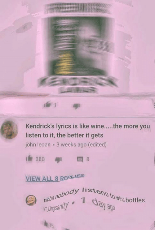 Ðÿ'©: Kendrick's lyrics is like wine....the more you  listen to it, the better it gets  john leoan 3 weeks ago (edited)  380  VIEW ALL 8  nibba nobody lis  TLingsanity  istens to wine bo  dy listens  day a  body liste  to Wine bottles  ago