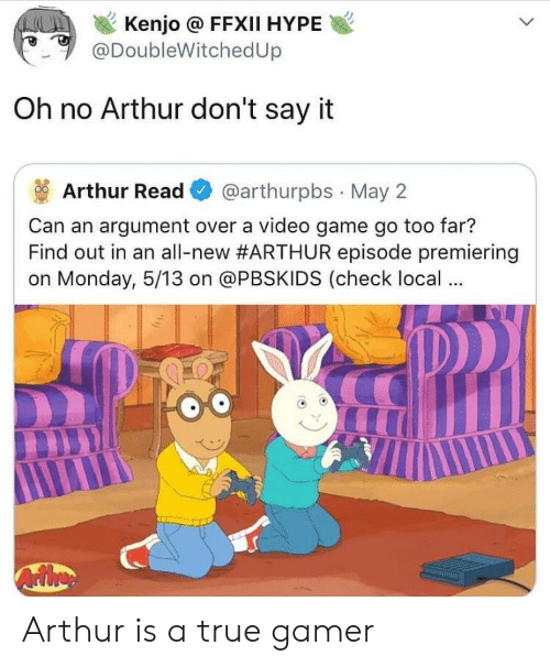 Arthur Read: Kenjo @ FFXII HYPE  @DoubleWitchedUp  Oh no Arthur don't say it  Arthur Read@arthurpbs May 2  Can an argument over a video game go too far?  Find out in an all-new#ARTHUR episode premiering  on Monday, 5/13 on @PBSKIDS (check local Arthur is a true gamer