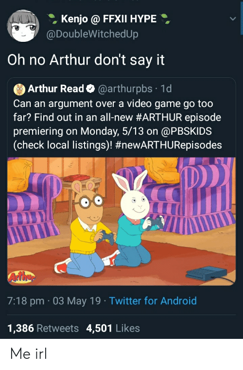 Arthur Read: Kenjo@ FFXII HYPE  @DoubleWitchedUp  Oh no Arthur don't say it  Arthur Read@arthurpbs 1d  Can an argument over a video game go too  far? Find out in an all-new #ARTHUR episode  premiering on Monday, 5/13 on @PBSKIDS  (check local listings)! #newARTHURepisodes  D)  7:18 pm 03 May 19 Twitter for Android  1,386 Retweets 4,501 Likes Me irl