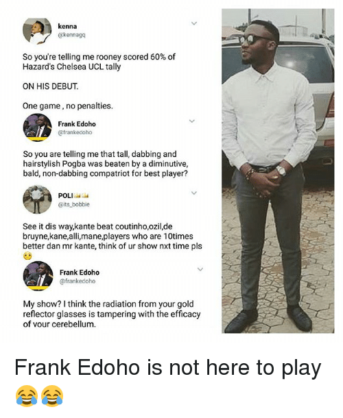 Bobbie: kenna  @kennagq  So you're telling me rooney scored 60% of  Hazard's Chelsea UCL tally  ON HIS DEBUT  One game, no penalties.  Frank Edoho  @frankedoho  So you are telling me that tall, dabbing and  hairstylish Pogba was beaten by a diminutive,  bald, non-dabbing compatriot for best player?  POLI  @its bobbie  See it dis way,kante beat coutinho,ozil,de  bruyne,kane,alli,mane,players who are 10times  better dan mr kante, think of ur show nxt time pls  Frank Edoho  @frankedoho  My show? I think the radiation from your gold  reflector glasses is tampering with the efficacy  of vour cerebellum. Frank Edoho is not here to play 😂😂