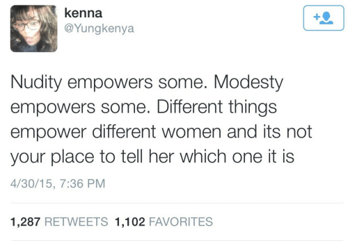 Modesty: kenna  @Yungkenya  Nudity empowers some. Modesty  empowers some. Different things  empower different women and its not  your place to tell her which one it is  4/30/15, 7:36 PM  1,287 RETWEETS 1,102 FAVORITES