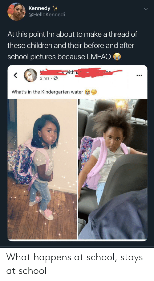 Children, School, and Pictures: Kennedy  @HelloKennedi  At this point Im about to make a thread of  these children and their before and after  school pictures because LMFAO  with L  2 hrs  What's in the Kindergarten water What happens at school, stays at school