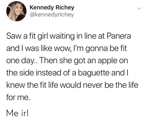 I Was Like: Kennedy Richey  @kennedyrichey  Saw a fit girl waiting in line at Panera  and I was like wow, I'm gonna be fit  one day.. Then she got an apple on  the side instead of a baguette and I  knew the fit life would never be the life  for me. Me irl