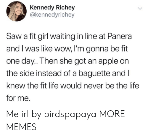 Apple, Dank, and Life: Kennedy Richey  @kennedyrichey  Saw a fit girl waiting in line at Panera  and I was like wow, I'm gonna be fit  one day.. Then she got an apple on  the side instead of a baguette and I  knew the fit life would never be the life  for me. Me irl by birdspapaya MORE MEMES