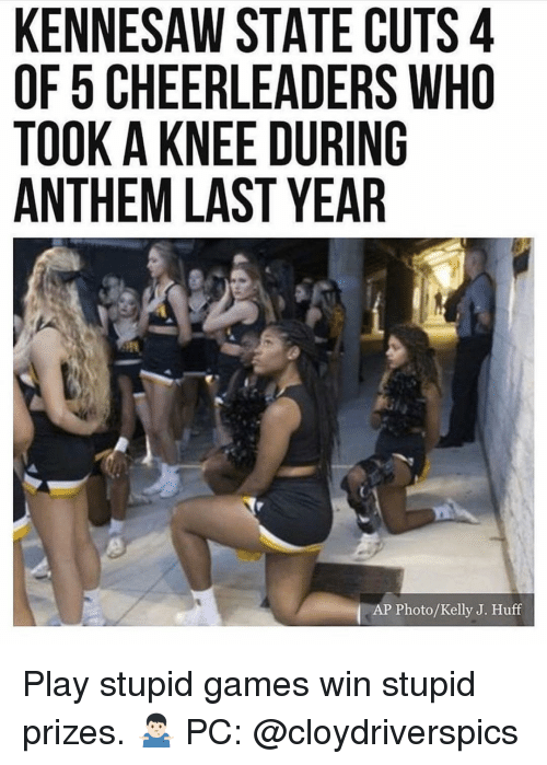 play-stupid-games: KENNESAW STATE CUTS 4  OF 5 CHEERLEADERS WHO  TOOK A KNEE DURING  ANTHEM LAST YEAR  AP Photo/Kelly J. Huff Play stupid games win stupid prizes. 🤷🏻♂️ PC: @cloydriverspics