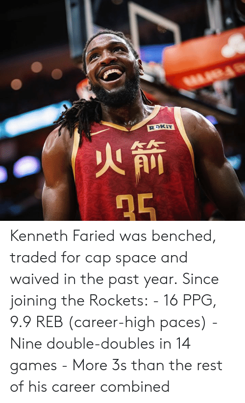 Games, Space, and Ppg: Kenneth Faried was benched, traded for cap space and waived in the past year.  Since joining the Rockets:  - 16 PPG, 9.9 REB (career-high paces) - Nine double-doubles in 14 games - More 3s than the rest of his career combined