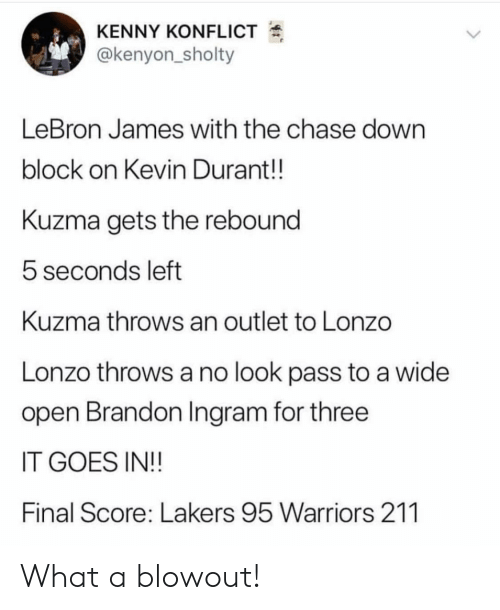 brandon ingram: KENNY KONFLICT  @kenyon_sholty  LeBron James with the chase down  block on Kevin Durant!!  Kuzma gets the rebound  5 seconds left  Kuzma throws an outlet to Lonzo  Lonzo throws a no look pass to a wide  open Brandon Ingram for three  IT GOES IN!!  Final Score: Lakers 95 Warriors 211 What a blowout!