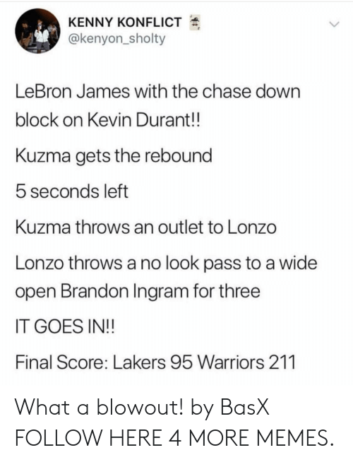 brandon ingram: KENNY KONFLICT  @kenyon_sholty  LeBron James with the chase down  block on Kevin Durant!!  Kuzma gets the rebound  5 seconds left  Kuzma throws an outlet to Lonzo  Lonzo throws a no look pass to a wide  open Brandon Ingram for three  IT GOES IN!!  Final Score: Lakers 95 Warriors 211 What a blowout! by BasX FOLLOW HERE 4 MORE MEMES.