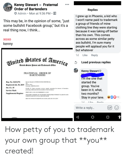 """America, Ass, and Facebook: Kenny Stewart Fraternal  Order of Bartenders  Replies  Admin Mon at 9:36 PM  grew up in Phoenix, a kid who  I won't name paid to trademark  a group of friends of mine  clothing line they were starting  because it was taking off better  than his own. This comes  This may be, in the opinion of some, """"just  some bullshit Facebook group,"""" but it's  real thing now, I thin...  across as some similar petty  ass bullshit, I'm sure many  people will applaud you for it  but whatever  хохо  kenny  Like Reply  1d  nited States of America  Load previous replies  Wnited States Patent and Trademark Office  Kenny StewartO  FRATERNAL ORDER OF  BARTENDERS  Tm the one that  started the  Reg. No. 5,823,574  Sarwart, Keneds (UNITED STATES INDIVIDUAL)  104  Registered Jul. 30, 2019 Solale, ARIZONA RS251  425 E 4th St  group. You've  been in it, what,  Int. Cl: 35  CLASS 35 Trde asociation services amely. peoting the interests of baredres  proting cullabeation between mebers of the har industry  Service Mark  FIRST USE9-1-2013: IN COMMERCE S-1-2015  two months?  Supplemental Register  THE MARK CONSISTS OF STANDARD CHARACTERS WITIOUT CLAIM TO ANY  PARTICULAR FONT STYLE. SIZE OR COLOR  Stay in your lane.  13  SER. NO.-00419, FILED PR 06-18-2018, AM. S.R.05-14-3019  1d  Tike.  Denly  Write a repl..  GIF  O How petty of you to trademark your own group that **you** created!"""
