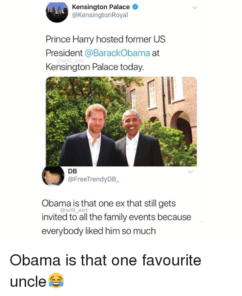 Family, Memes, and Obama: Kensington Palace *  @KensingtonRoyal  Prince Harry hosted former US  President @BarackObama at  Kensington Palace today  DB  @FreeTrendyDB  Obama is that one ex that still gets  invited to all the family events because  everybody liked him so much  @will_ent Obama is that one favourite uncle😂