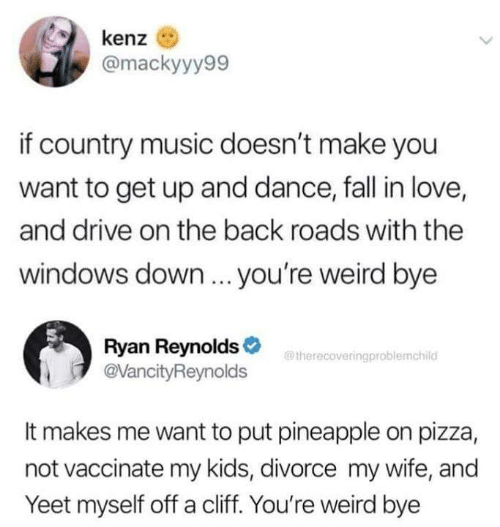 Dank, Fall, and Love: kenz  @mackyyy99  if country music doesn't make you  want to get up and dance, fall in love,  and drive on the back roads with the  windows down... you're weird bye  Ryan Reynolds>  @VancityReynolds  @therecoveringproblemchild  It makes me want to put pineapple on pizza,  not vaccinate my kids, divorce my wife, and  Yeet myself off a cliff. You're weird bye