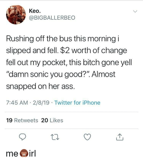"""Ass, Bitch, and Iphone: Keo.  @BIGBALLERBEO  Rushing off the bus this morning i  slipped and fell. $2 worth of change  fell out my pocket, this bitch gone yell  """"damn sonic you good?"""". Almost  snapped on her ass.  7:45 AM 2/8/19 Twitter for iPhone  19 Retweets 20 Likes"""